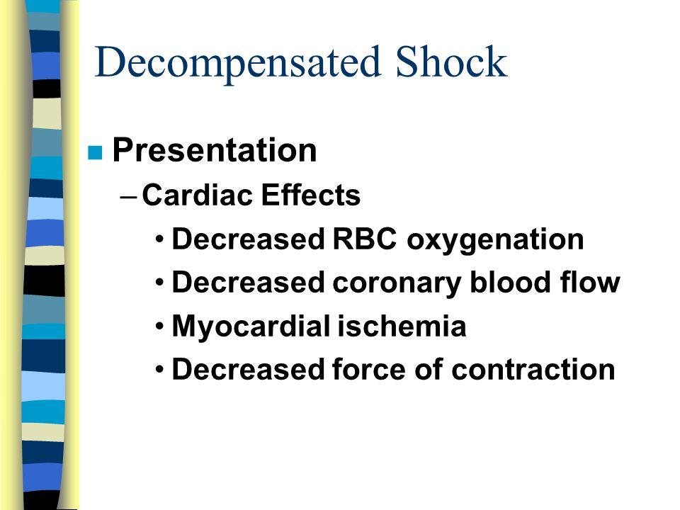 Decompensated Shock n Presentation –Cardiac Effects Decreased RBC oxygenation Decreased coronary blood flow Myocardial ischemia Decreased force of contraction