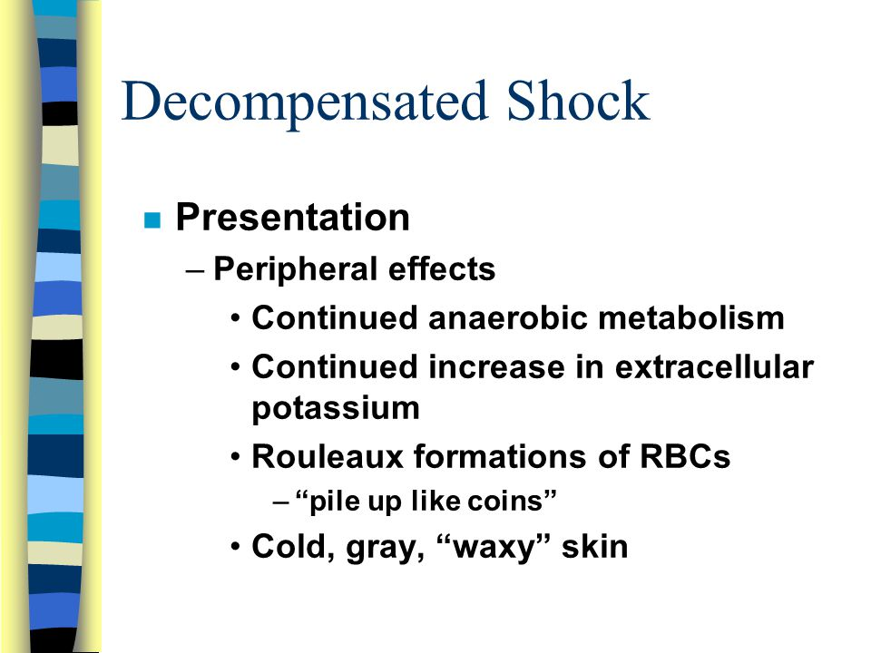 Decompensated Shock n Presentation –Peripheral effects Continued anaerobic metabolism Continued increase in extracellular potassium Rouleaux formations of RBCs – pile up like coins Cold, gray, waxy skin