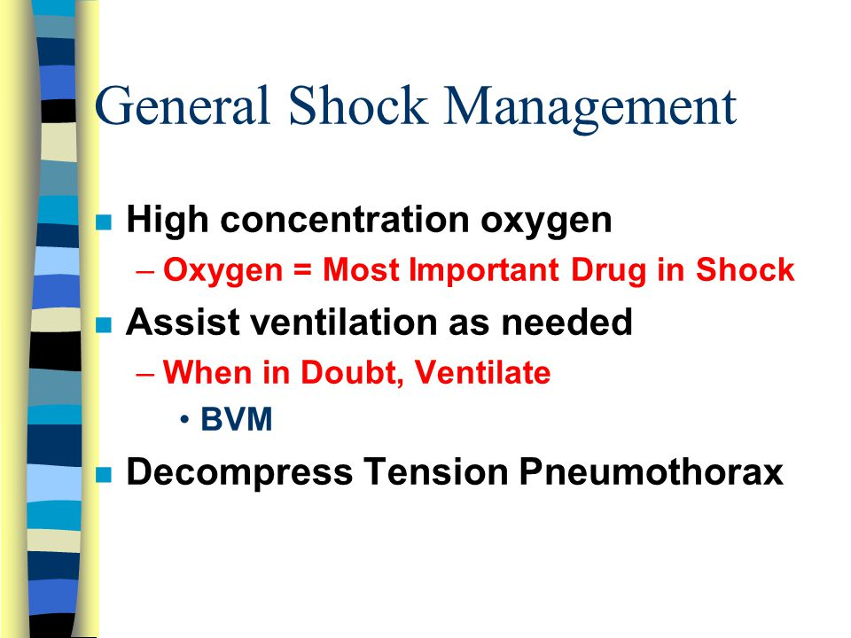 General Shock Management n High concentration oxygen –Oxygen = Most Important Drug in Shock n Assist ventilation as needed –When in Doubt, Ventilate BVM n Decompress Tension Pneumothorax