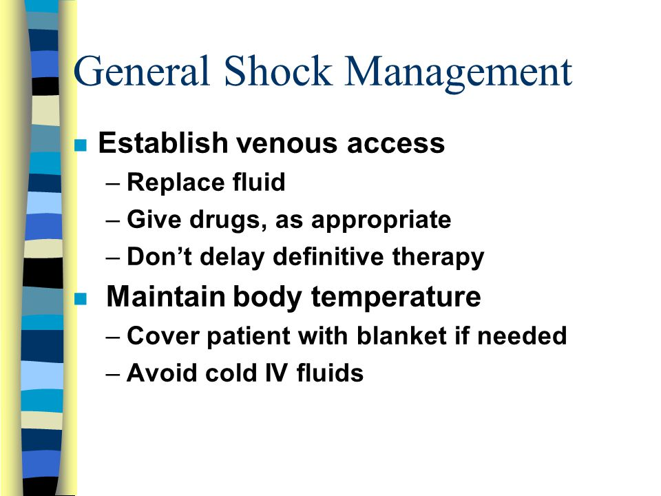 General Shock Management n Establish venous access –Replace fluid –Give drugs, as appropriate –Don't delay definitive therapy n Maintain body temperature –Cover patient with blanket if needed –Avoid cold IV fluids