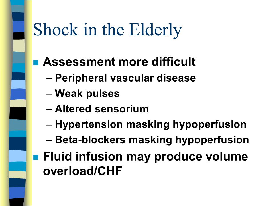 Shock in the Elderly n Assessment more difficult –Peripheral vascular disease –Weak pulses –Altered sensorium –Hypertension masking hypoperfusion –Beta-blockers masking hypoperfusion n Fluid infusion may produce volume overload/CHF
