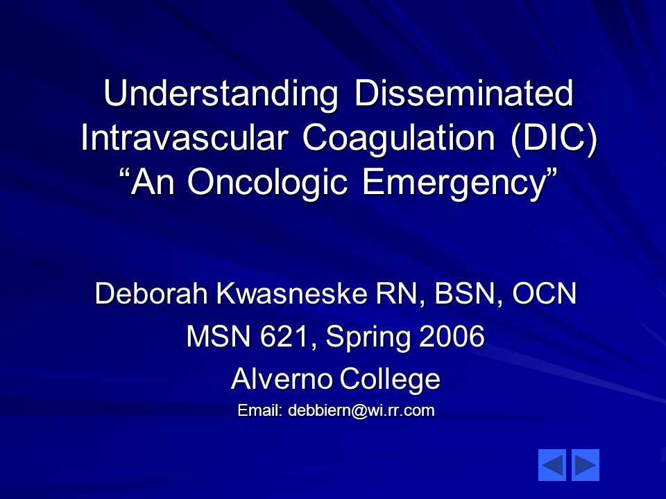 Understanding Disseminated Intravascular Coagulation (DIC) An Oncologic Emergency Deborah Kwasneske RN, BSN, OCN MSN 621, Spring 2006 Alverno College Email: debbiern@wi.rr.com