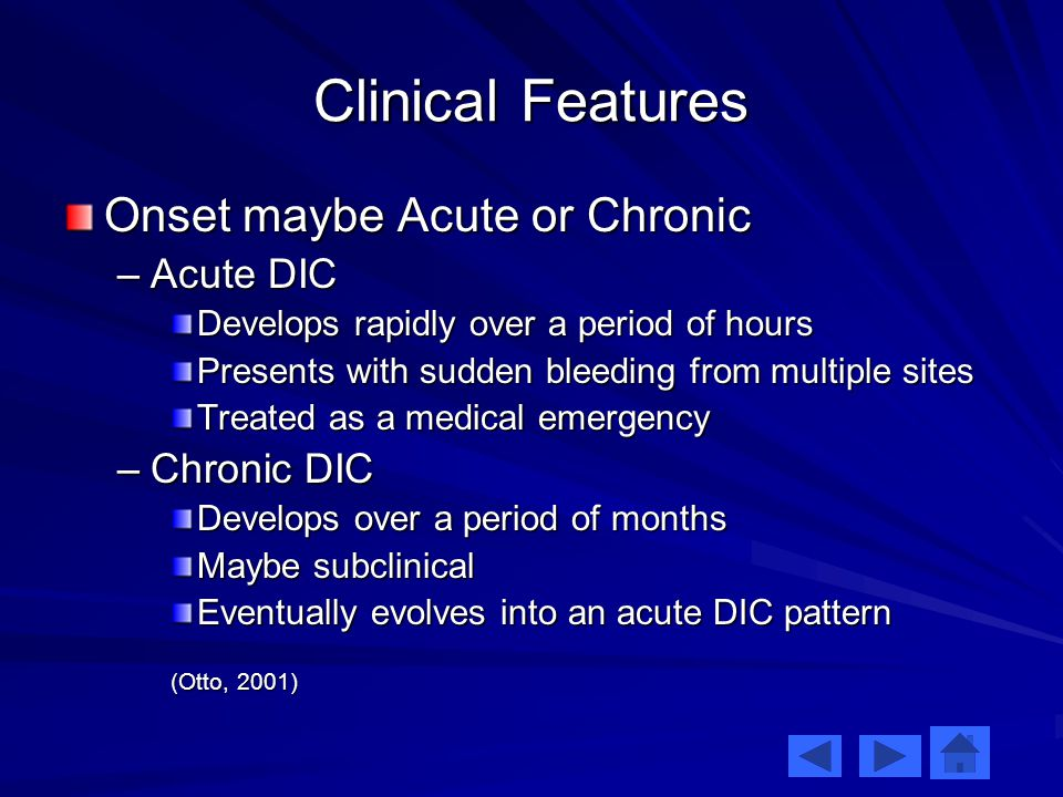 Clinical Features Onset maybe Acute or Chronic –Acute DIC Develops rapidly over a period of hours Presents with sudden bleeding from multiple sites Treated as a medical emergency –Chronic DIC Develops over a period of months Maybe subclinical Eventually evolves into an acute DIC pattern (Otto, 2001)