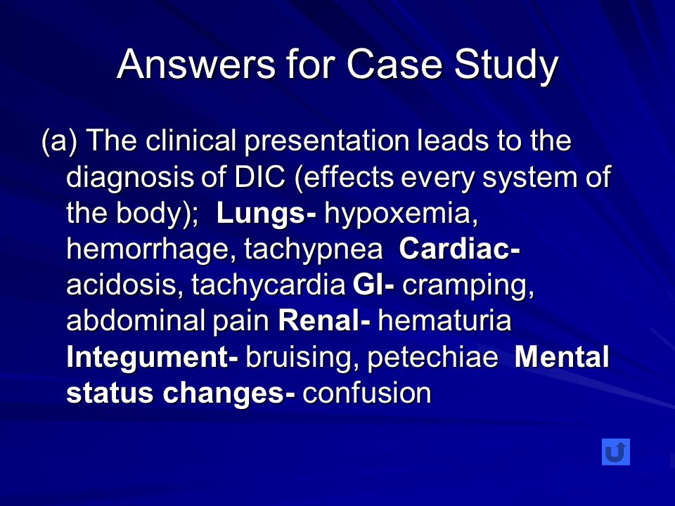 Answers for Case Study (a) The clinical presentation leads to the diagnosis of DIC (effects every system of the body); Lungs- hypoxemia, hemorrhage, tachypnea Cardiac- acidosis, tachycardia GI- cramping, abdominal pain Renal- hematuria Integument- bruising, petechiae Mental status changes- confusion