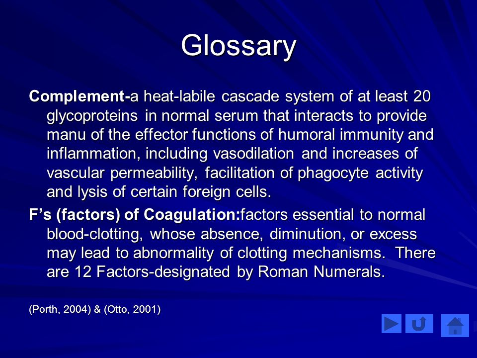 Glossary Complement-a heat-labile cascade system of at least 20 glycoproteins in normal serum that interacts to provide manu of the effector functions of humoral immunity and inflammation, including vasodilation and increases of vascular permeability, facilitation of phagocyte activity and lysis of certain foreign cells.