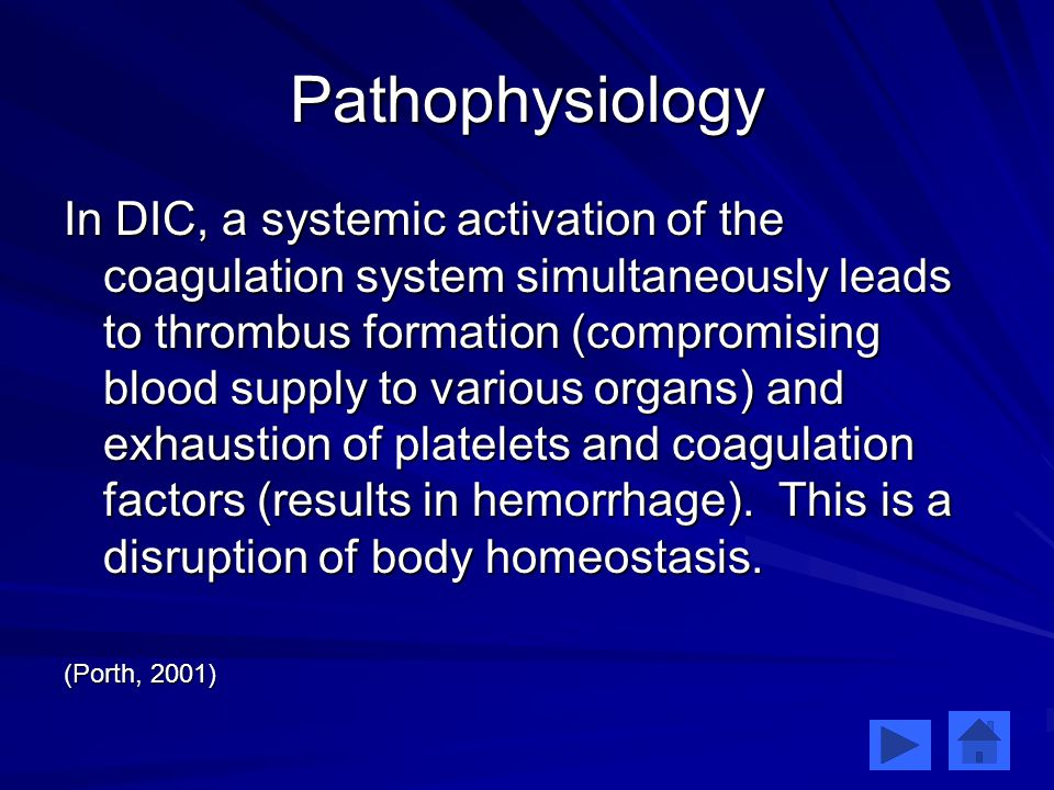 Pathophysiology In DIC, a systemic activation of the coagulation system simultaneously leads to thrombus formation (compromising blood supply to various organs) and exhaustion of platelets and coagulation factors (results in hemorrhage).