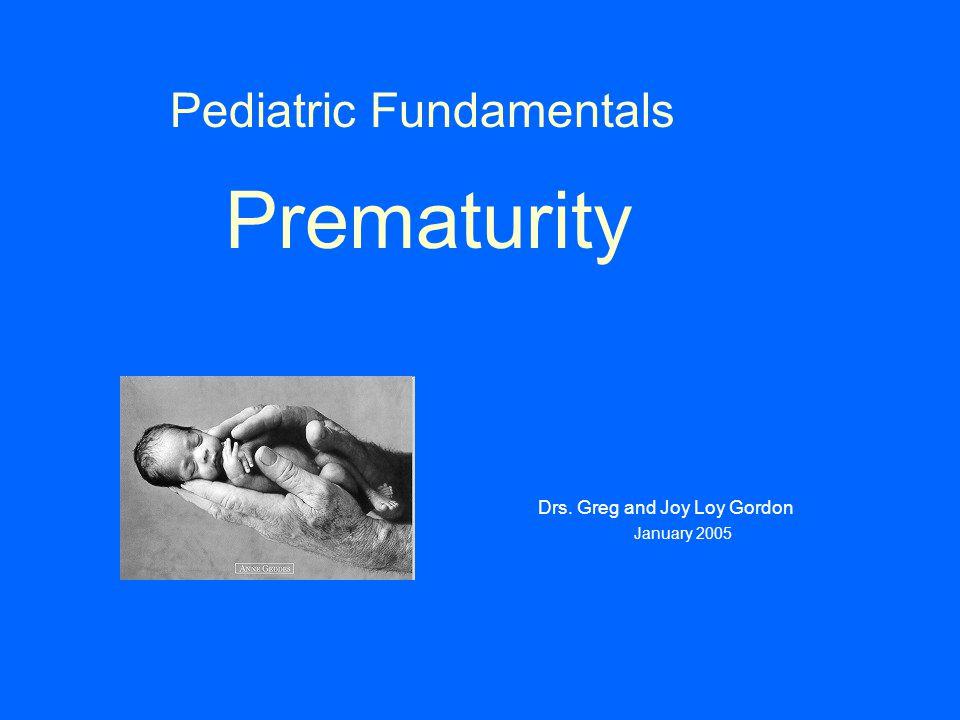 Pediatric Fundamentals Prematurity Drs. Greg and Joy Loy Gordon January 2005