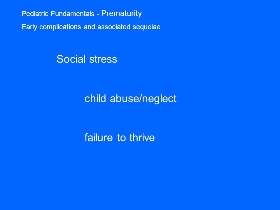 Pediatric Fundamentals - Prematurity Early complications and associated sequelae Social stress child abuse/neglect failure to thrive