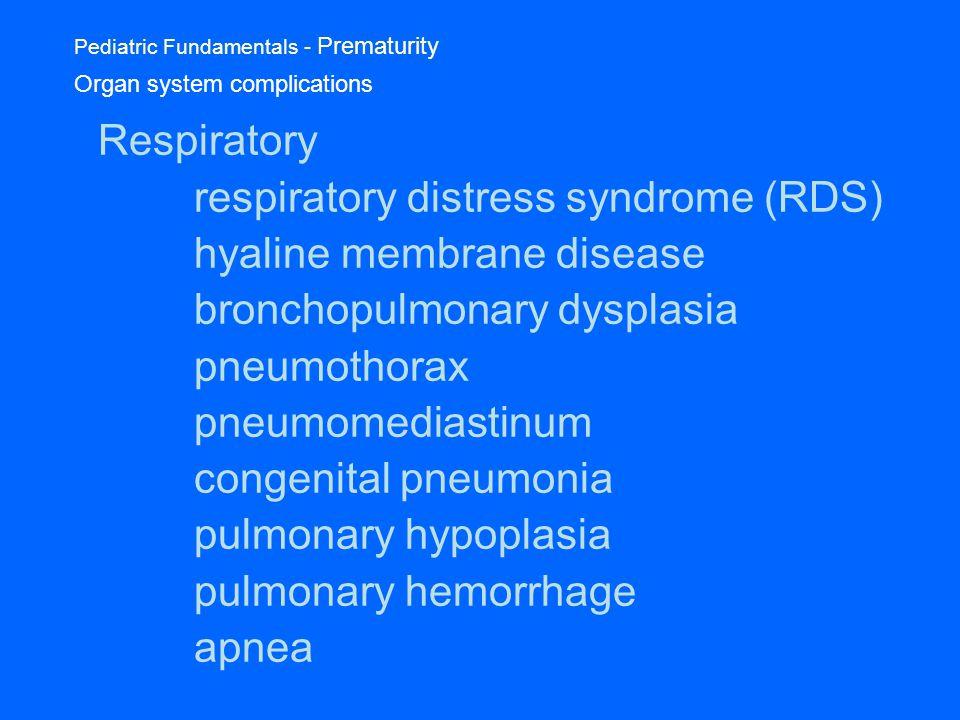 Pediatric Fundamentals - Prematurity Organ system complications Respiratory respiratory distress syndrome (RDS) hyaline membrane disease bronchopulmonary dysplasia pneumothorax pneumomediastinum congenital pneumonia pulmonary hypoplasia pulmonary hemorrhage apnea