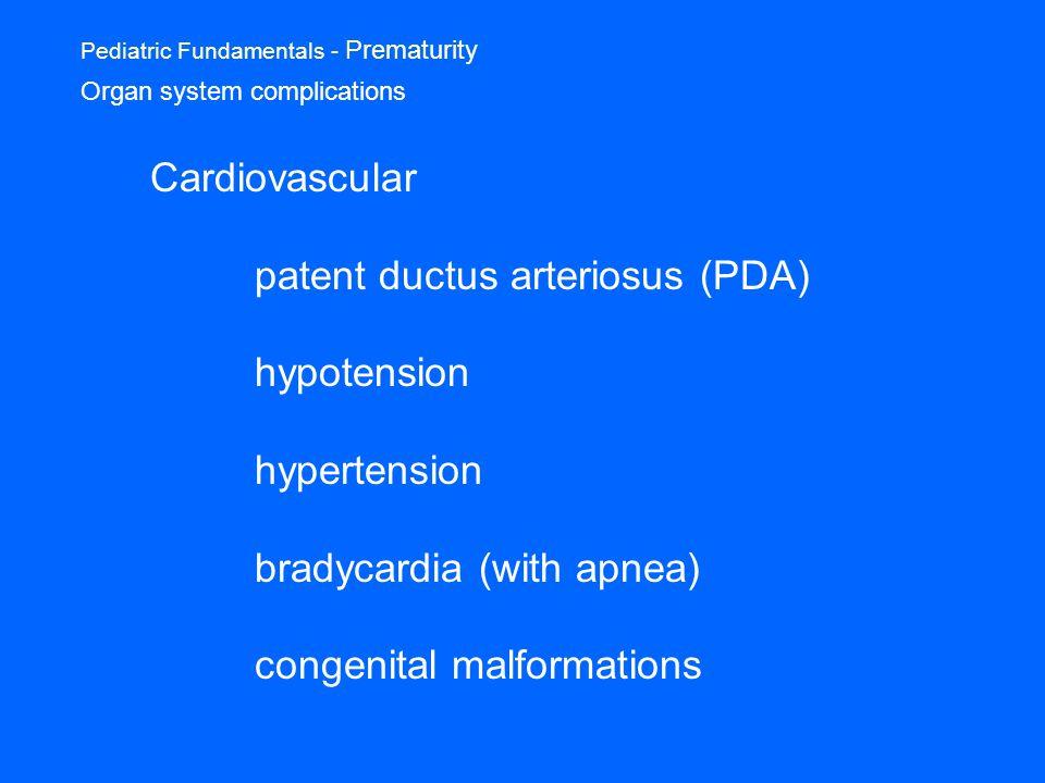 Pediatric Fundamentals - Prematurity Organ system complications Cardiovascular patent ductus arteriosus (PDA) hypotension hypertension bradycardia (with apnea) congenital malformations