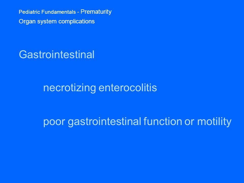 Pediatric Fundamentals - Prematurity Organ system complications Gastrointestinal necrotizing enterocolitis poor gastrointestinal function or motility
