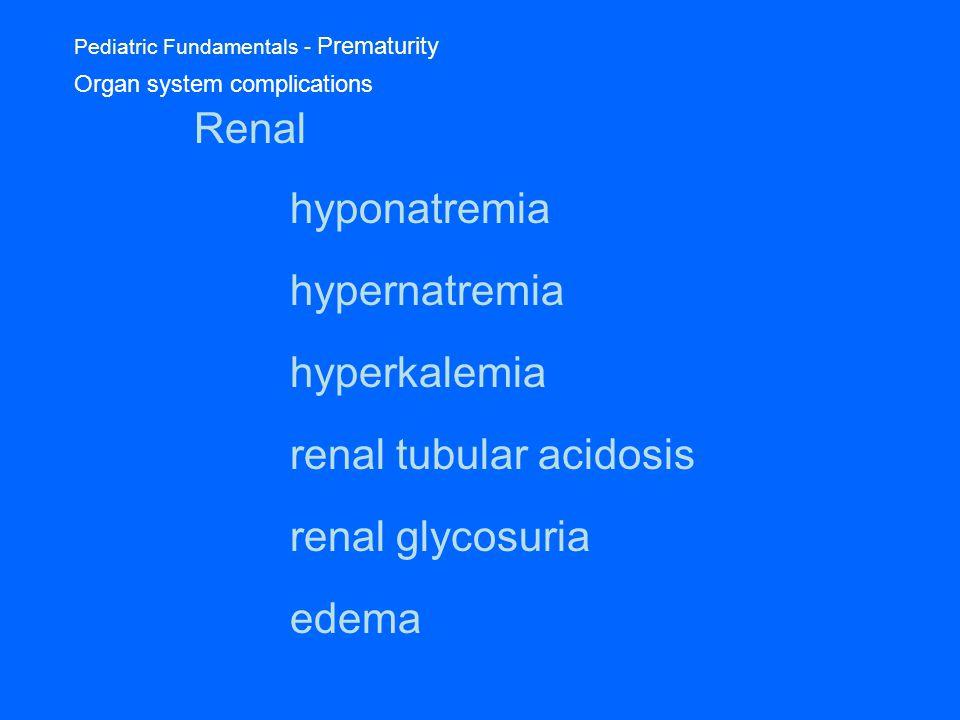 Pediatric Fundamentals - Prematurity Organ system complications Renal hyponatremia hypernatremia hyperkalemia renal tubular acidosis renal glycosuria edema