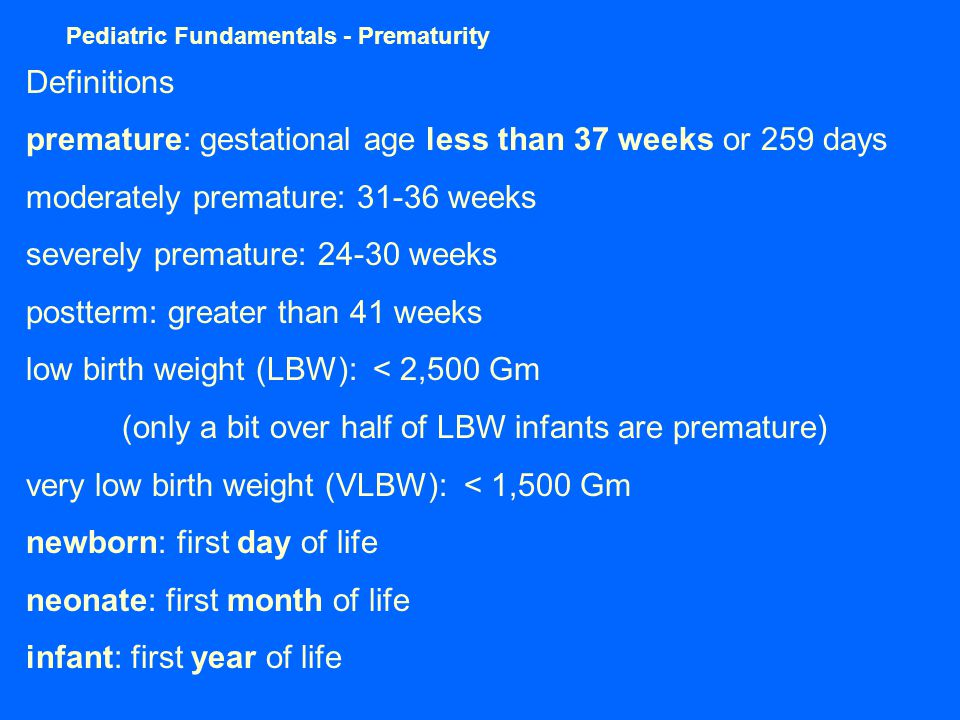 Pediatric Fundamentals - Prematurity Definitions premature: gestational age less than 37 weeks or 259 days moderately premature: 31-36 weeks severely premature: 24-30 weeks postterm: greater than 41 weeks low birth weight (LBW): < 2,500 Gm (only a bit over half of LBW infants are premature) very low birth weight (VLBW): < 1,500 Gm newborn: first day of life neonate: first month of life infant: first year of life