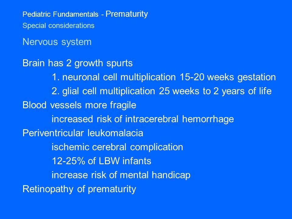 Pediatric Fundamentals - Prematurity Special considerations Nervous system Brain has 2 growth spurts 1.