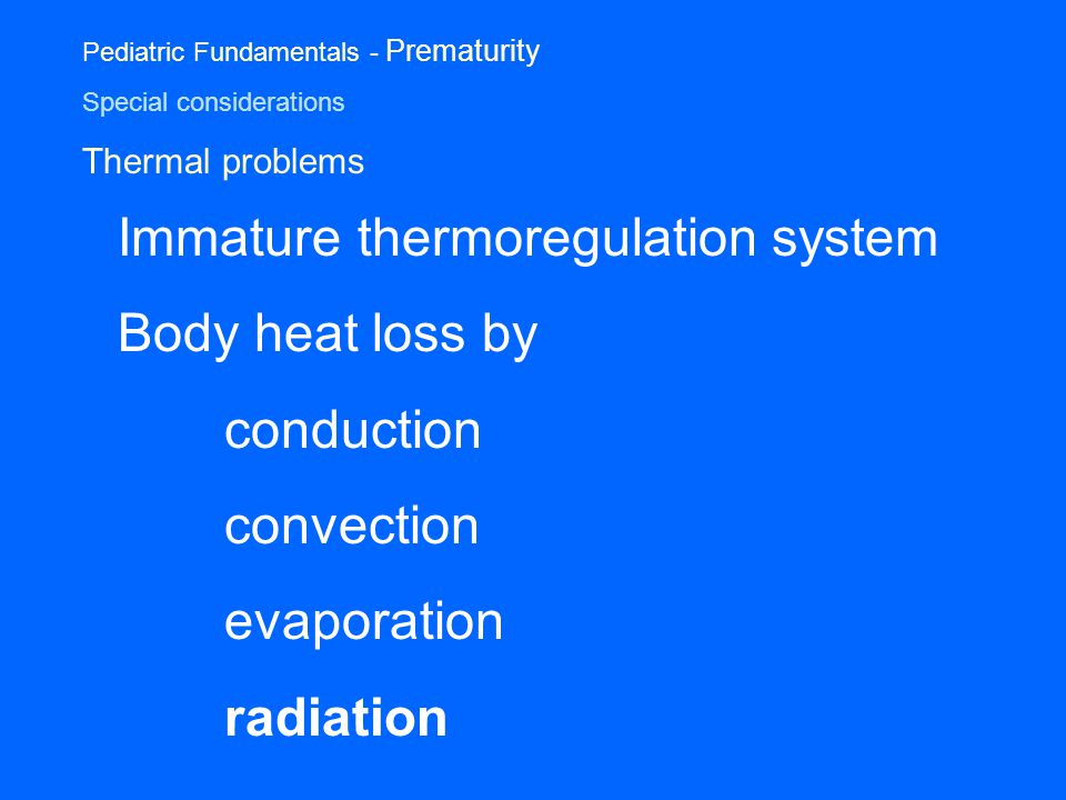 Pediatric Fundamentals - Prematurity Special considerations Thermal problems Immature thermoregulation system Body heat loss by conduction convection evaporation radiation