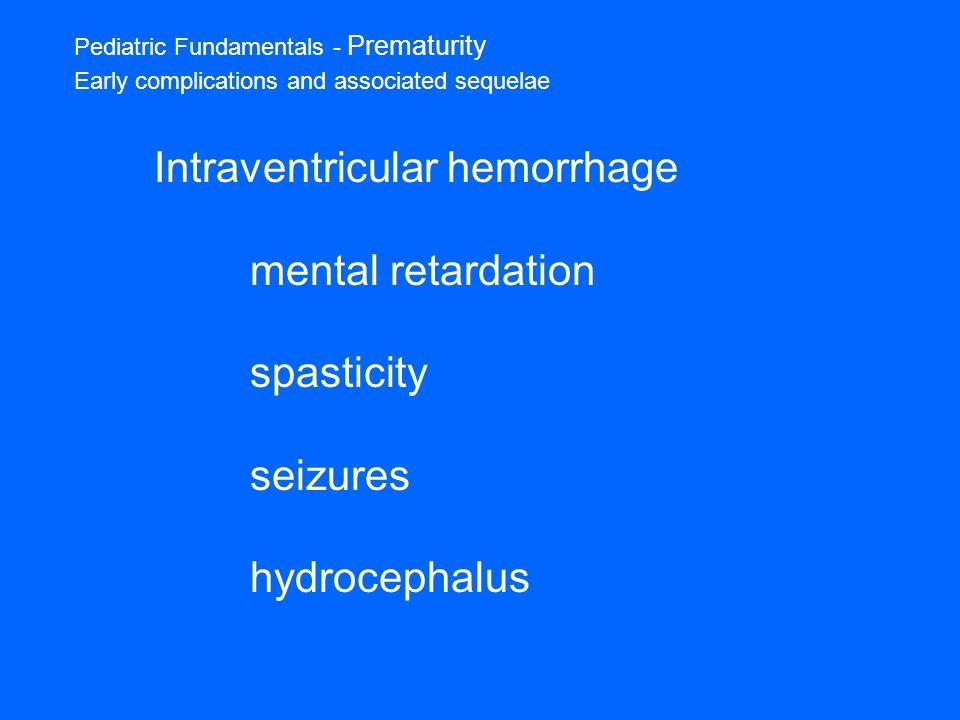 Pediatric Fundamentals - Prematurity Early complications and associated sequelae Intraventricular hemorrhage mental retardation spasticity seizures hydrocephalus