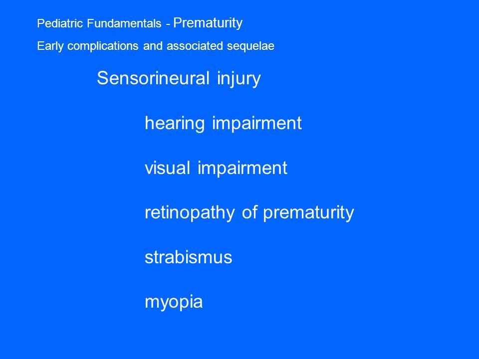 Pediatric Fundamentals - Prematurity Early complications and associated sequelae Sensorineural injury hearing impairment visual impairment retinopathy of prematurity strabismus myopia