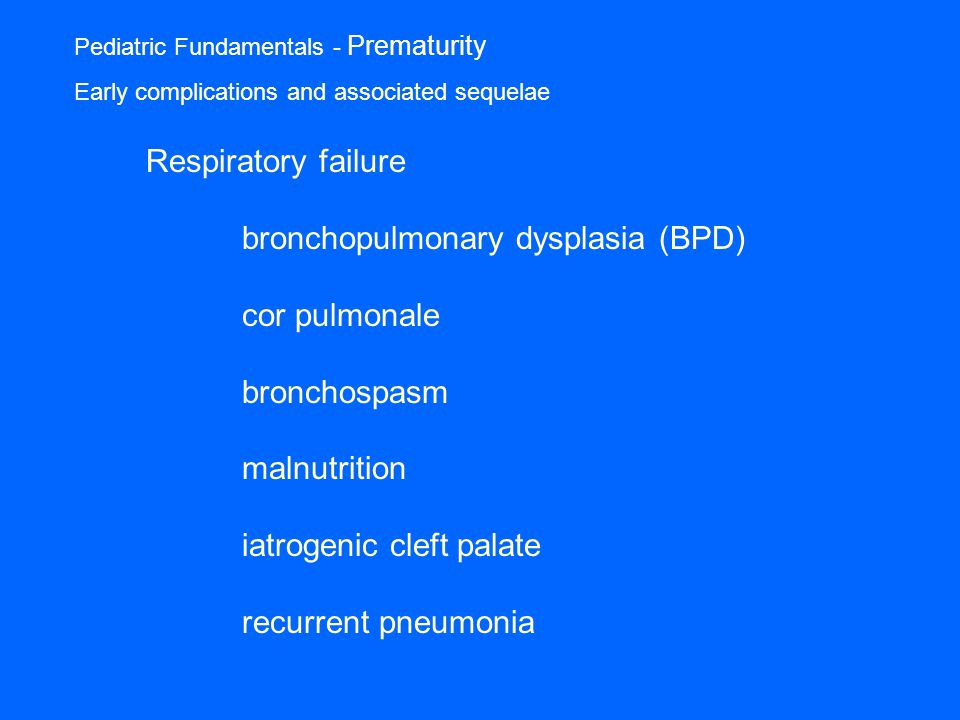 Pediatric Fundamentals - Prematurity Early complications and associated sequelae Respiratory failure bronchopulmonary dysplasia (BPD) cor pulmonale bronchospasm malnutrition iatrogenic cleft palate recurrent pneumonia