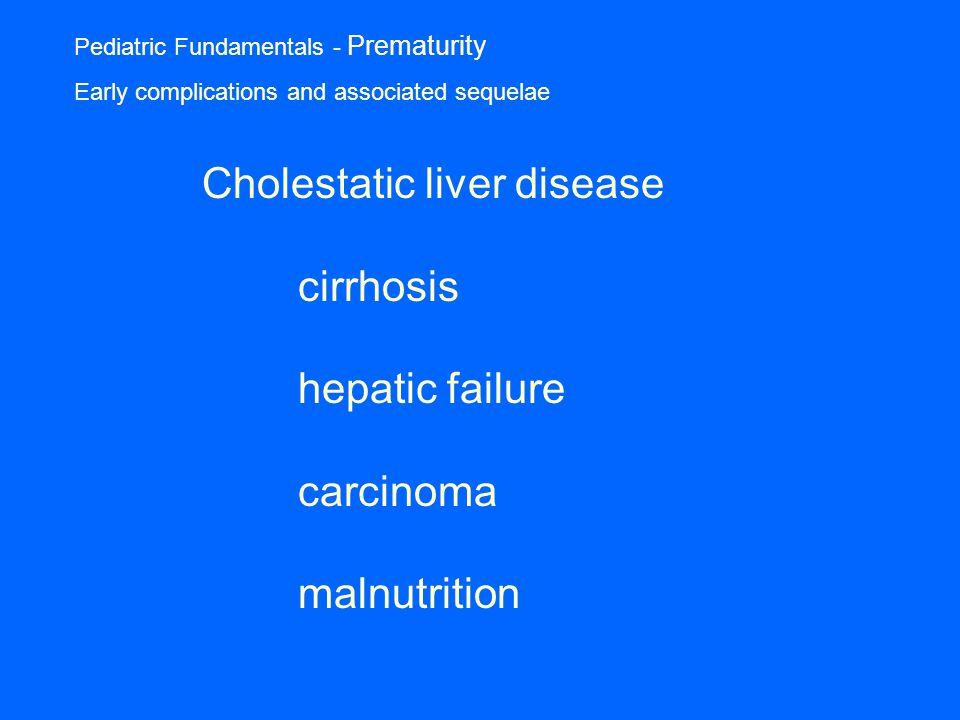 Pediatric Fundamentals - Prematurity Early complications and associated sequelae Cholestatic liver disease cirrhosis hepatic failure carcinoma malnutrition