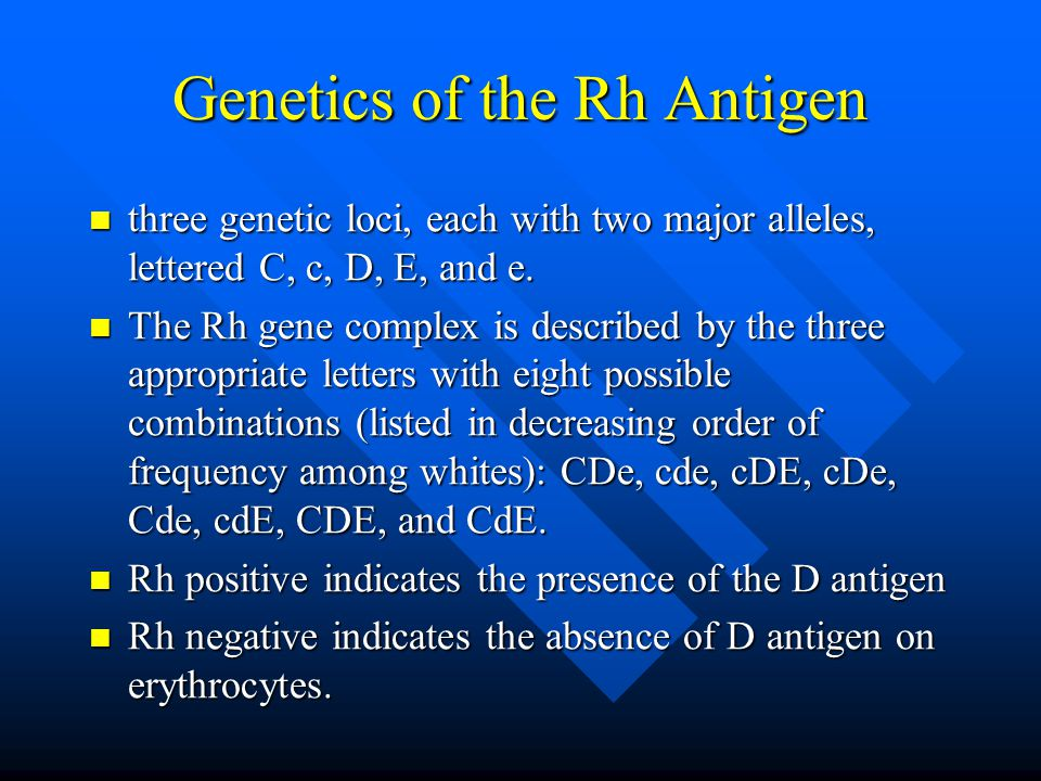 Genetics of the Rh Antigen three genetic loci, each with two major alleles, lettered C, c, D, E, and e.