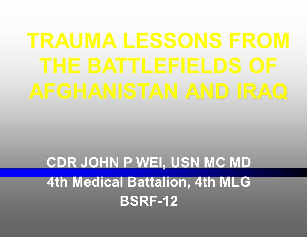 CDR JOHN P WEI, USN MC MD 4th Medical Battalion, 4th MLG BSRF-12 AND IRAQ TRAUMA LESSONS FROM THE BATTLEFIELDS OF AFGHANISTAN AND IRAQ