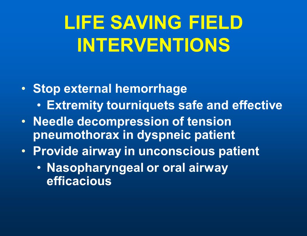 LIFE SAVING FIELD INTERVENTIONS Stop external hemorrhage Extremity tourniquets safe and effective Needle decompression of tension pneumothorax in dysp
