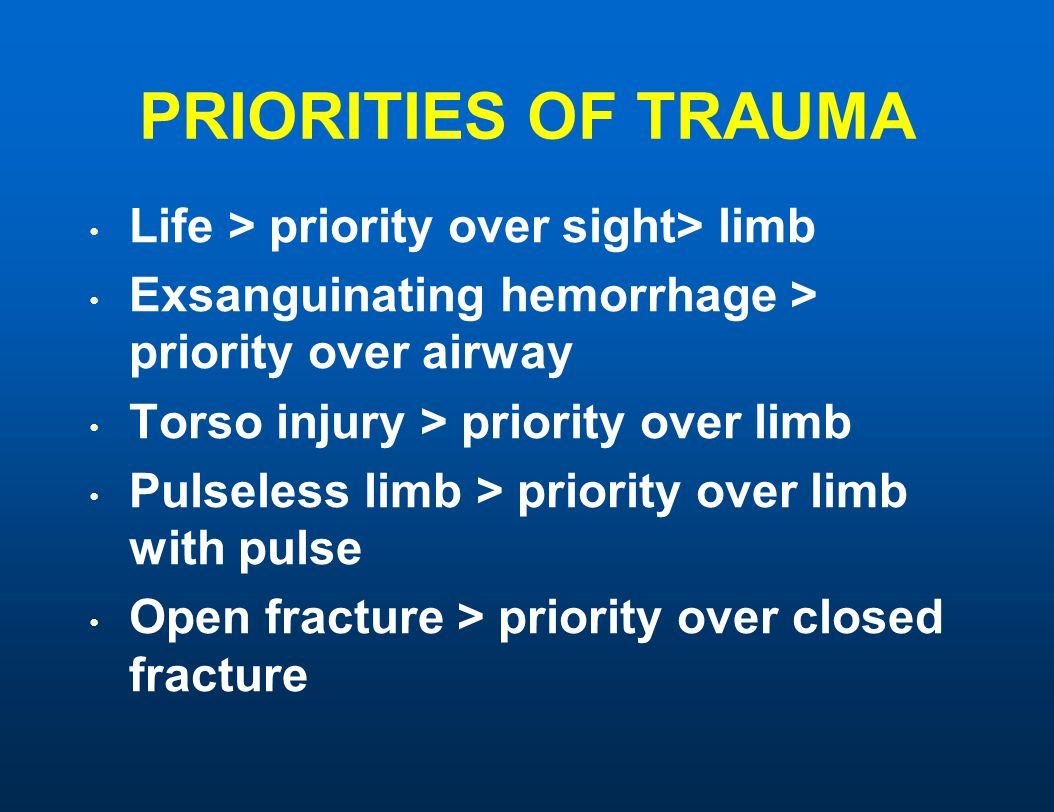 PRIORITIES OF TRAUMA Life > priority over sight> limb Exsanguinating hemorrhage > priority over airway Torso injury > priority over limb Pulseless limb > priority over limb with pulse Open fracture > priority over closed fracture