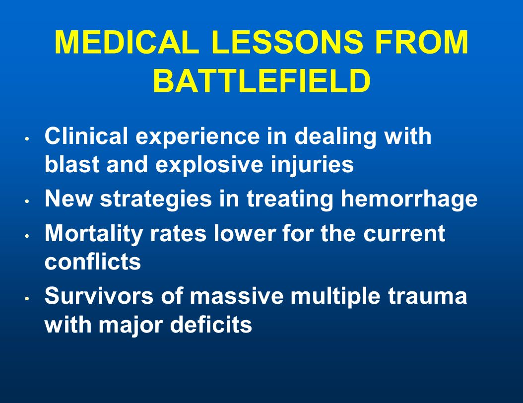 MEDICAL LESSONS FROM BATTLEFIELD Clinical experience in dealing with blast and explosive injuries New strategies in treating hemorrhage Mortality rates lower for the current conflicts Survivors of massive multiple trauma with major deficits