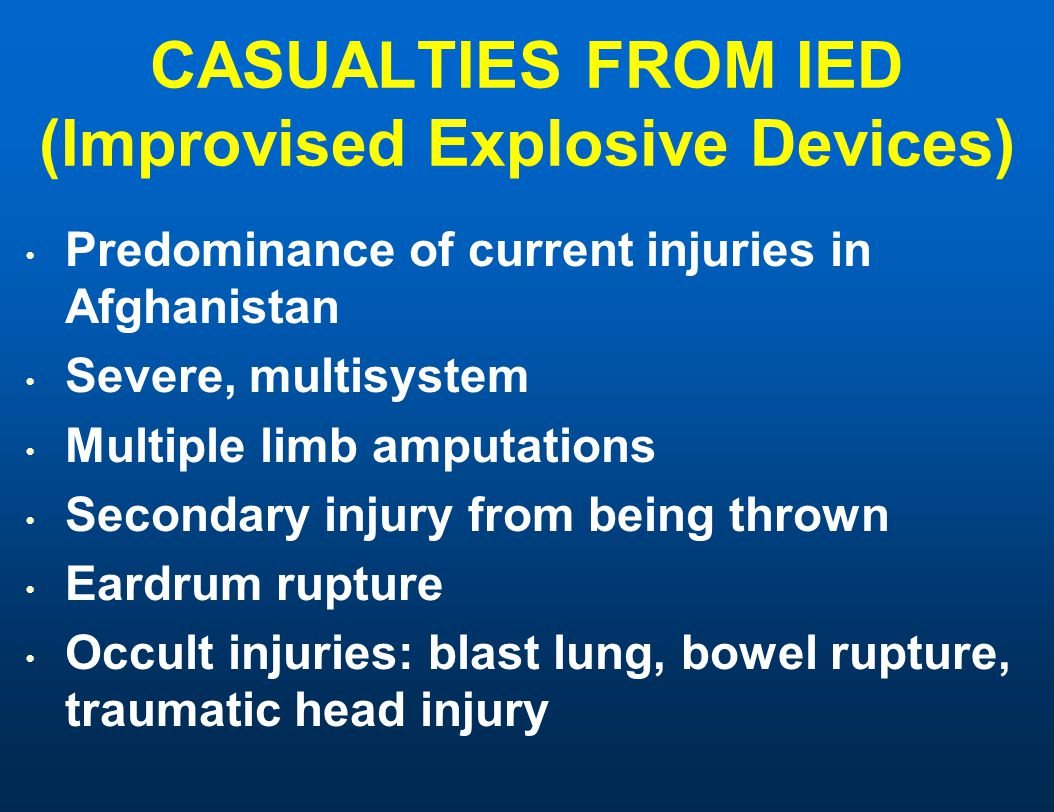 CASUALTIES FROM IED (Improvised Explosive Devices) Predominance of current injuries in Afghanistan Severe, multisystem Multiple limb amputations Secondary injury from being thrown Eardrum rupture Occult injuries: blast lung, bowel rupture, traumatic head injury