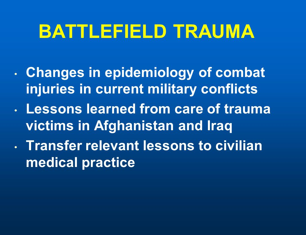 BATTLEFIELD TRAUMA Changes in epidemiology of combat injuries in current military conflicts Lessons learned from care of trauma victims in Afghanistan