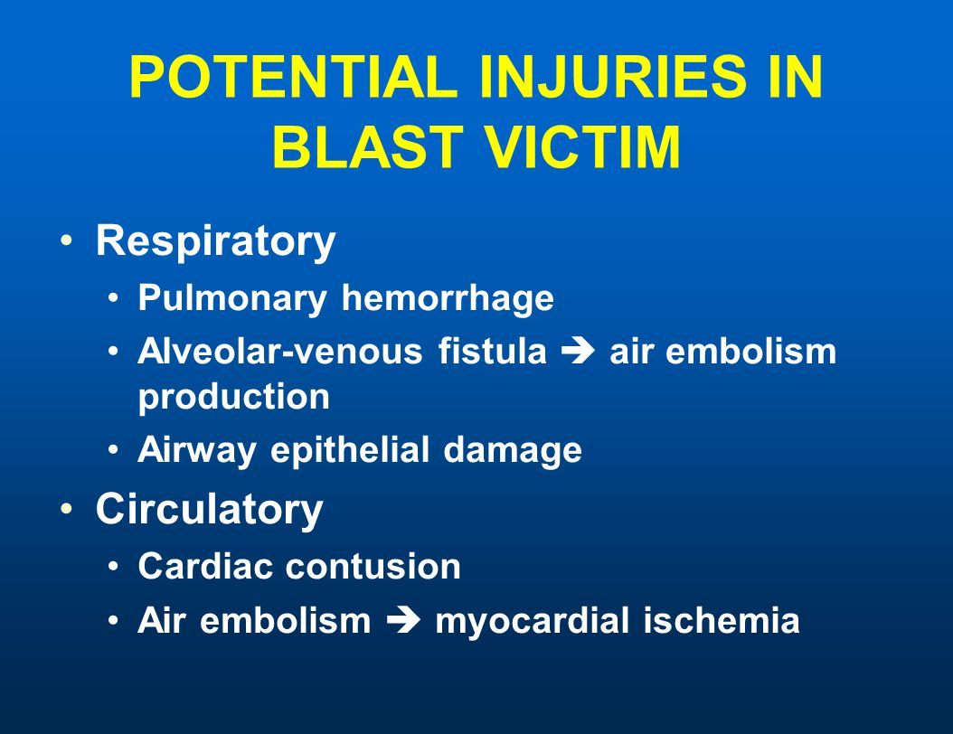 POTENTIAL INJURIES IN BLAST VICTIM Respiratory Pulmonary hemorrhage Alveolar-venous fistula  air embolism production Airway epithelial damage Circula
