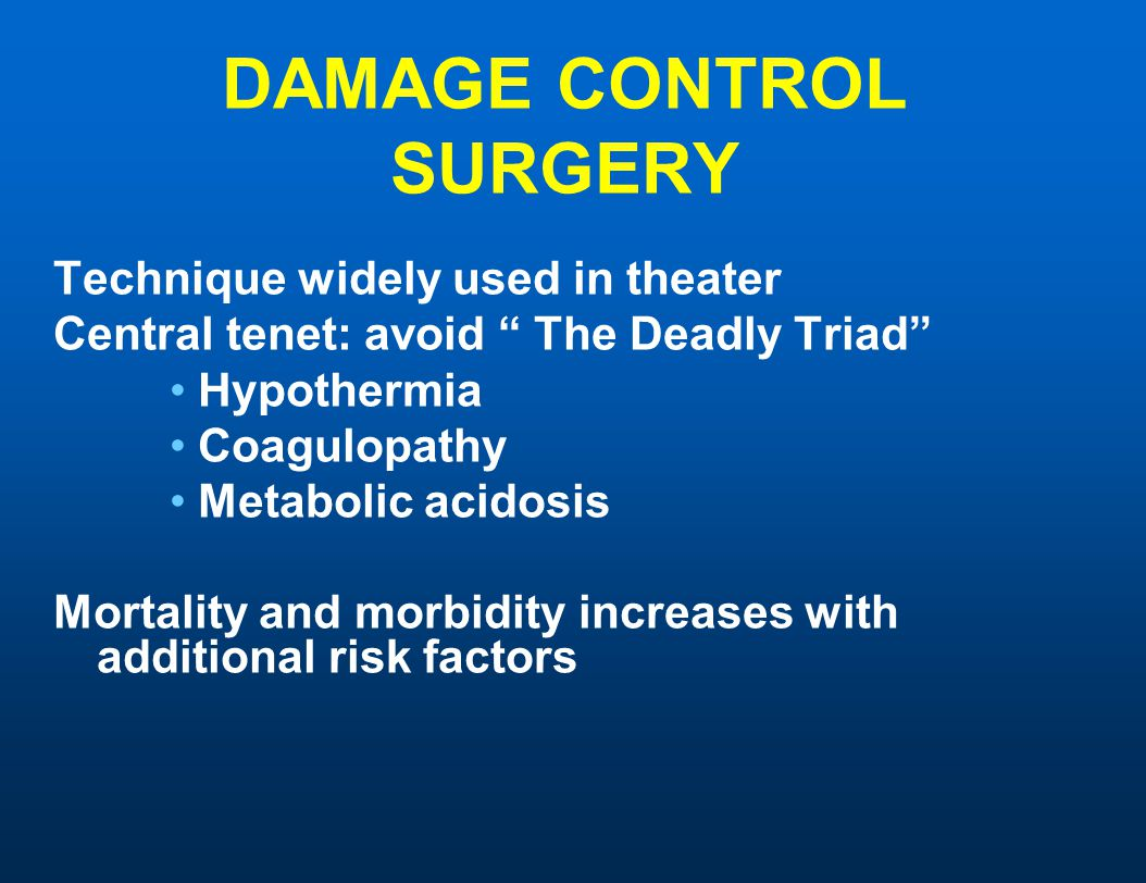 "DAMAGE CONTROL SURGERY Technique widely used in theater Central tenet: avoid "" The Deadly Triad"" Hypothermia Coagulopathy Metabolic acidosis Mortality"