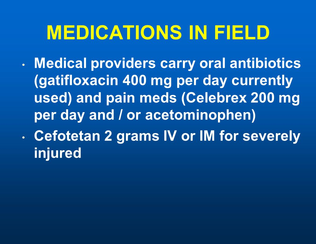 MEDICATIONS IN FIELD Medical providers carry oral antibiotics (gatifloxacin 400 mg per day currently used) and pain meds (Celebrex 200 mg per day and