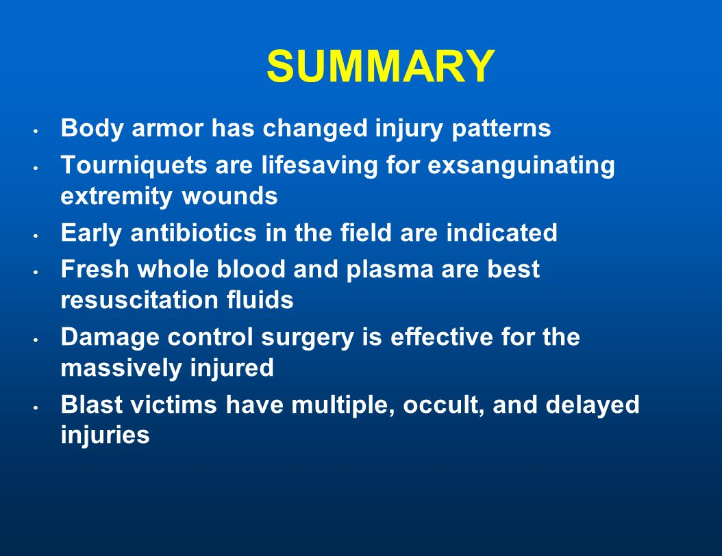 SUMMARY Body armor has changed injury patterns Tourniquets are lifesaving for exsanguinating extremity wounds Early antibiotics in the field are indicated Fresh whole blood and plasma are best resuscitation fluids Damage control surgery is effective for the massively injured Blast victims have multiple, occult, and delayed injuries