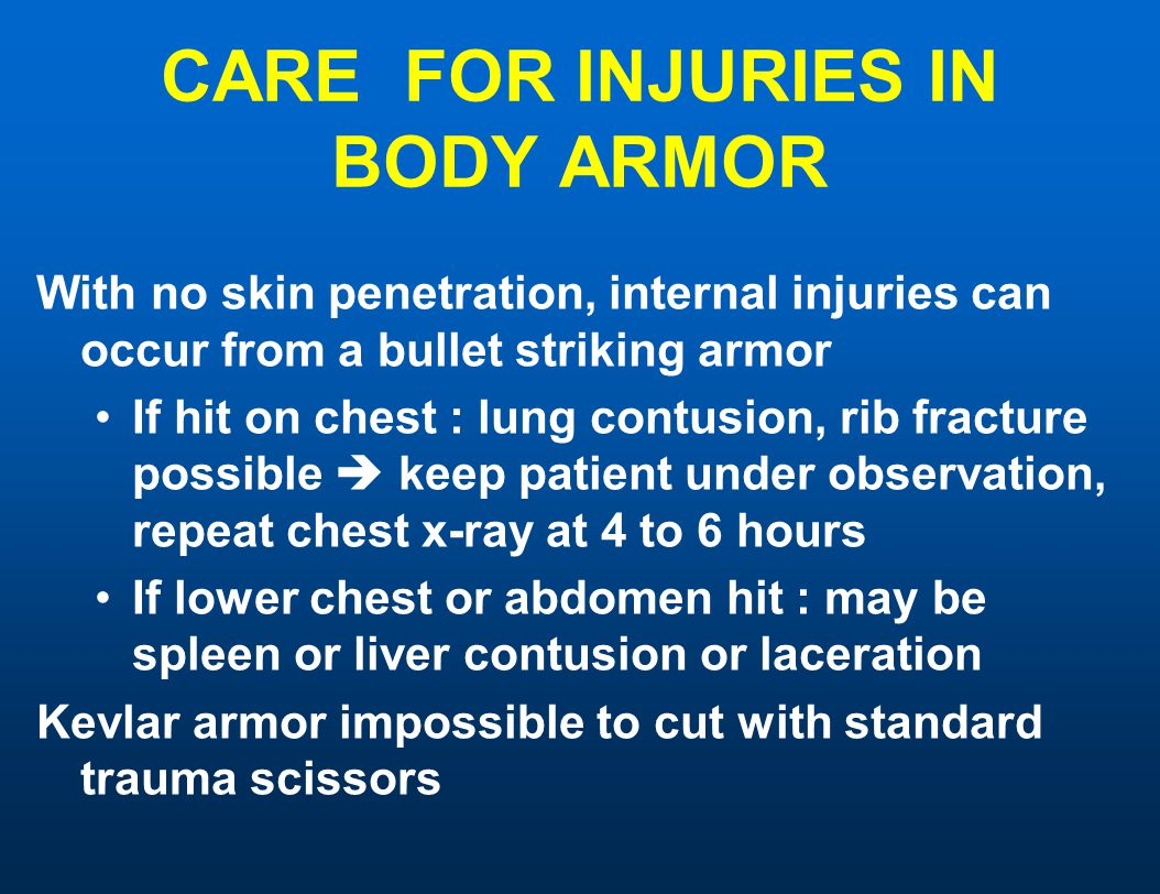 CARE FOR INJURIES IN BODY ARMOR With no skin penetration, internal injuries can occur from a bullet striking armor If hit on chest : lung contusion, rib fracture possible  keep patient under observation, repeat chest x-ray at 4 to 6 hours If lower chest or abdomen hit : may be spleen or liver contusion or laceration Kevlar armor impossible to cut with standard trauma scissors
