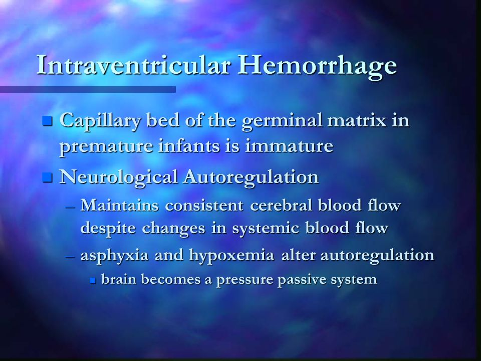 Intraventricular Hemorrhage n Capillary bed of the germinal matrix in premature infants is immature n Neurological Autoregulation –Maintains consistent cerebral blood flow despite changes in systemic blood flow –asphyxia and hypoxemia alter autoregulation n brain becomes a pressure passive system