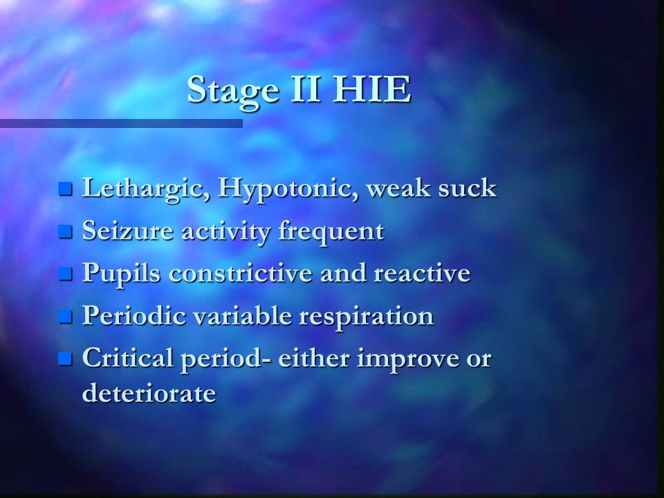 Stage II HIE n Lethargic, Hypotonic, weak suck n Seizure activity frequent n Pupils constrictive and reactive n Periodic variable respiration n Critical period- either improve or deteriorate