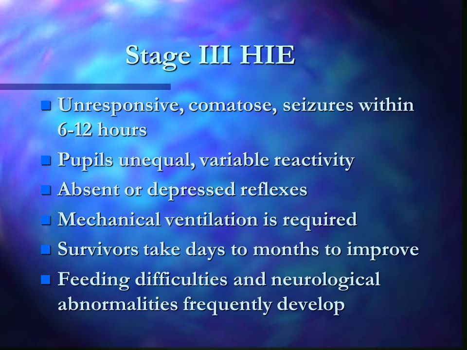 Stage III HIE n Unresponsive, comatose, seizures within 6-12 hours n Pupils unequal, variable reactivity n Absent or depressed reflexes n Mechanical ventilation is required n Survivors take days to months to improve n Feeding difficulties and neurological abnormalities frequently develop
