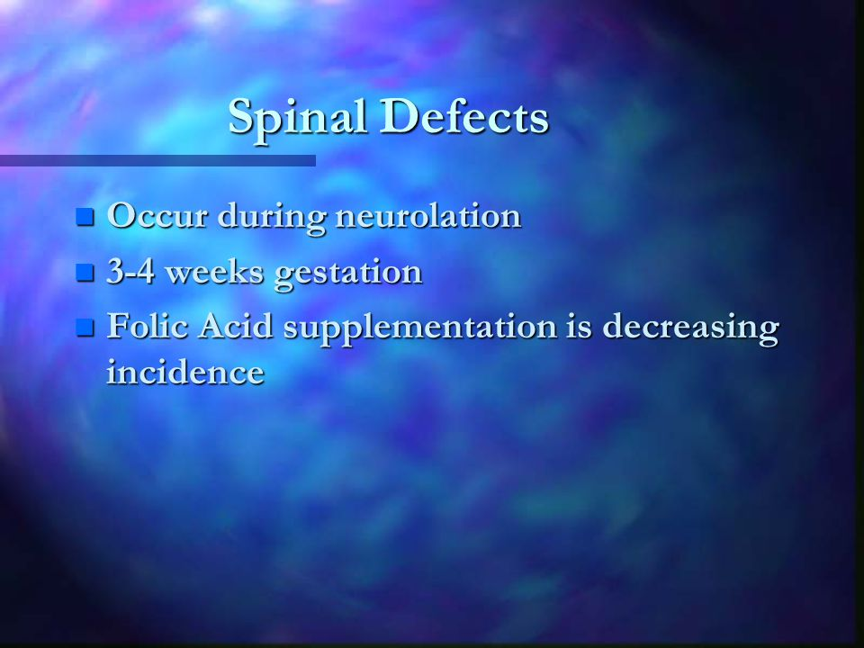 Spinal Defects n Occur during neurolation n 3-4 weeks gestation n Folic Acid supplementation is decreasing incidence