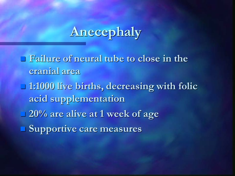 Anecephaly n Failure of neural tube to close in the cranial area n 1:1000 live births, decreasing with folic acid supplementation n 20% are alive at 1 week of age n Supportive care measures