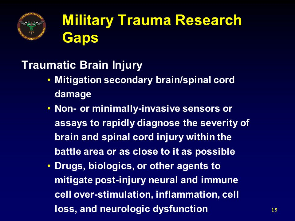 Military Trauma Research Gaps Traumatic Brain Injury Mitigation secondary brain/spinal cord damage Non- or minimally-invasive sensors or assays to rapidly diagnose the severity of brain and spinal cord injury within the battle area or as close to it as possible Drugs, biologics, or other agents to mitigate post-injury neural and immune cell over-stimulation, inflammation, cell loss, and neurologic dysfunction 15