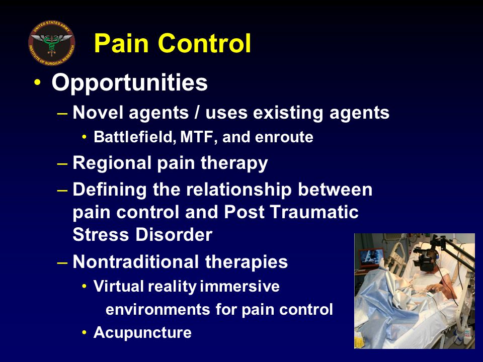 Pain Control Opportunities –Novel agents / uses existing agents Battlefield, MTF, and enroute –Regional pain therapy –Defining the relationship between pain control and Post Traumatic Stress Disorder –Nontraditional therapies Virtual reality immersive environments for pain control Acupuncture
