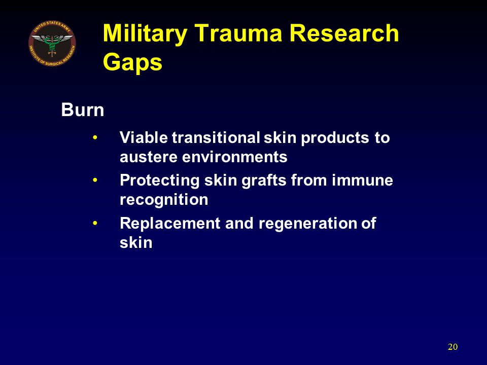 Military Trauma Research Gaps Burn Viable transitional skin products to austere environments Protecting skin grafts from immune recognition Replacement and regeneration of skin 20