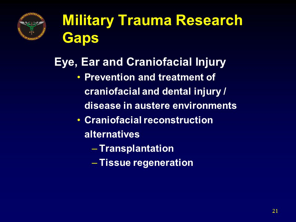 Military Trauma Research Gaps Eye, Ear and Craniofacial Injury Prevention and treatment of craniofacial and dental injury / disease in austere environ