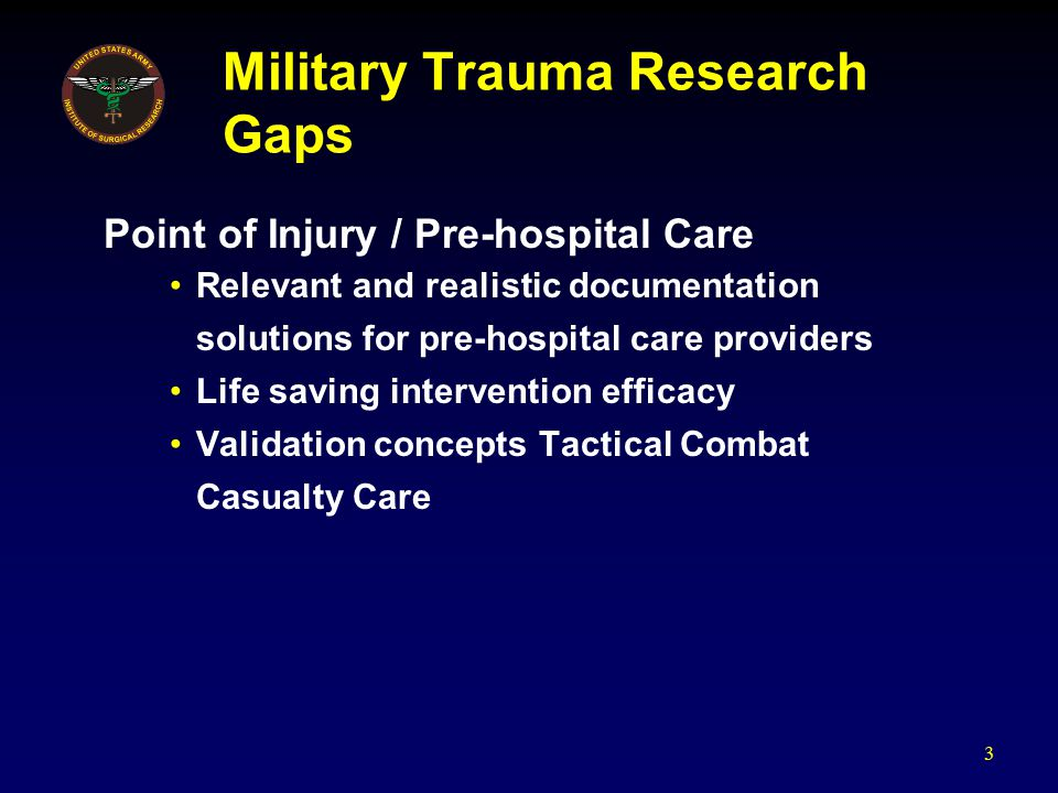 Military Trauma Research Gaps Point of Injury / Pre-hospital Care Relevant and realistic documentation solutions for pre-hospital care providers Life