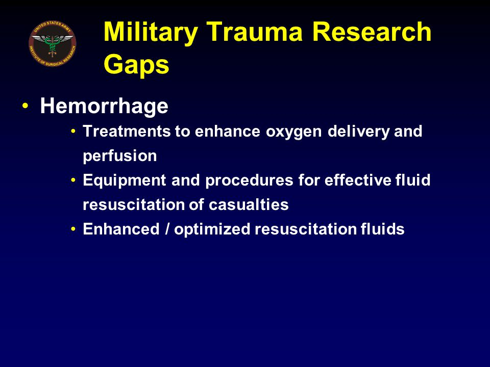 Military Trauma Research Gaps Hemorrhage Treatments to enhance oxygen delivery and perfusion Equipment and procedures for effective fluid resuscitatio