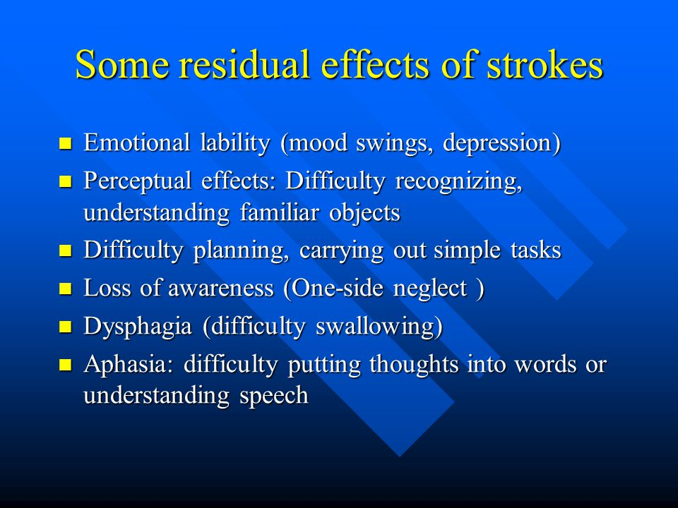 Some residual effects of strokes Emotional lability (mood swings, depression) Emotional lability (mood swings, depression) Perceptual effects: Difficulty recognizing, understanding familiar objects Perceptual effects: Difficulty recognizing, understanding familiar objects Difficulty planning, carrying out simple tasks Difficulty planning, carrying out simple tasks Loss of awareness (One-side neglect ) Loss of awareness (One-side neglect ) Dysphagia (difficulty swallowing) Dysphagia (difficulty swallowing) Aphasia: difficulty putting thoughts into words or understanding speech Aphasia: difficulty putting thoughts into words or understanding speech