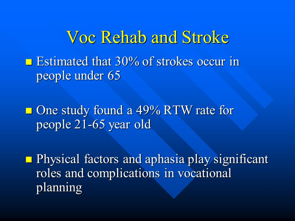 Voc Rehab and Stroke Estimated that 30% of strokes occur in people under 65 Estimated that 30% of strokes occur in people under 65 One study found a 49% RTW rate for people 21-65 year old One study found a 49% RTW rate for people 21-65 year old Physical factors and aphasia play significant roles and complications in vocational planning Physical factors and aphasia play significant roles and complications in vocational planning