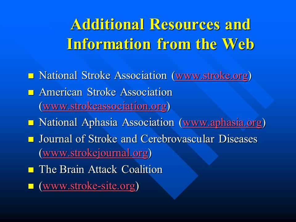Additional Resources and Information from the Web National Stroke Association (www.stroke.org) National Stroke Association (www.stroke.org)www.stroke.org American Stroke Association (www.strokeassociation.org) American Stroke Association (www.strokeassociation.org)www.strokeassociation.org National Aphasia Association (www.aphasia.org) National Aphasia Association (www.aphasia.org)www.aphasia.org Journal of Stroke and Cerebrovascular Diseases (www.strokejournal.org) Journal of Stroke and Cerebrovascular Diseases (www.strokejournal.org)www.strokejournal.org The Brain Attack Coalition The Brain Attack Coalition (www.stroke-site.org) (www.stroke-site.org)www.stroke-site.org