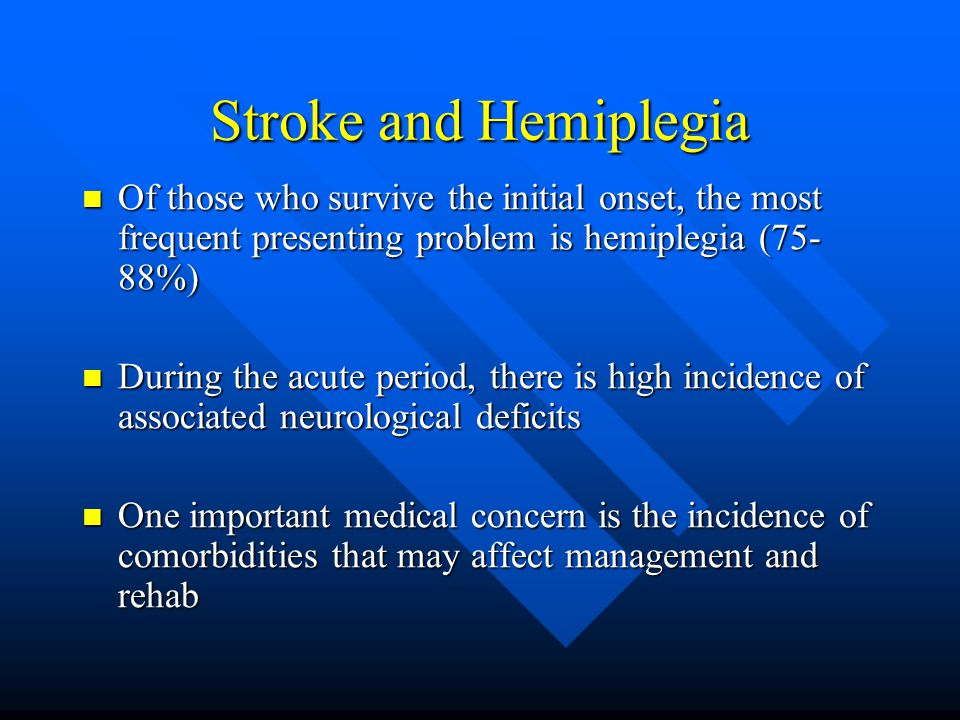 Stroke and Hemiplegia Of those who survive the initial onset, the most frequent presenting problem is hemiplegia (75- 88%) Of those who survive the initial onset, the most frequent presenting problem is hemiplegia (75- 88%) During the acute period, there is high incidence of associated neurological deficits During the acute period, there is high incidence of associated neurological deficits One important medical concern is the incidence of comorbidities that may affect management and rehab One important medical concern is the incidence of comorbidities that may affect management and rehab